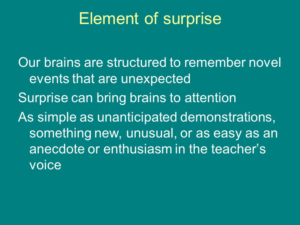Element of surprise Our brains are structured to remember novel events that are unexpected Surprise can bring brains to attention As simple as unanticipated demonstrations, something new, unusual, or as easy as an anecdote or enthusiasm in the teacher's voice