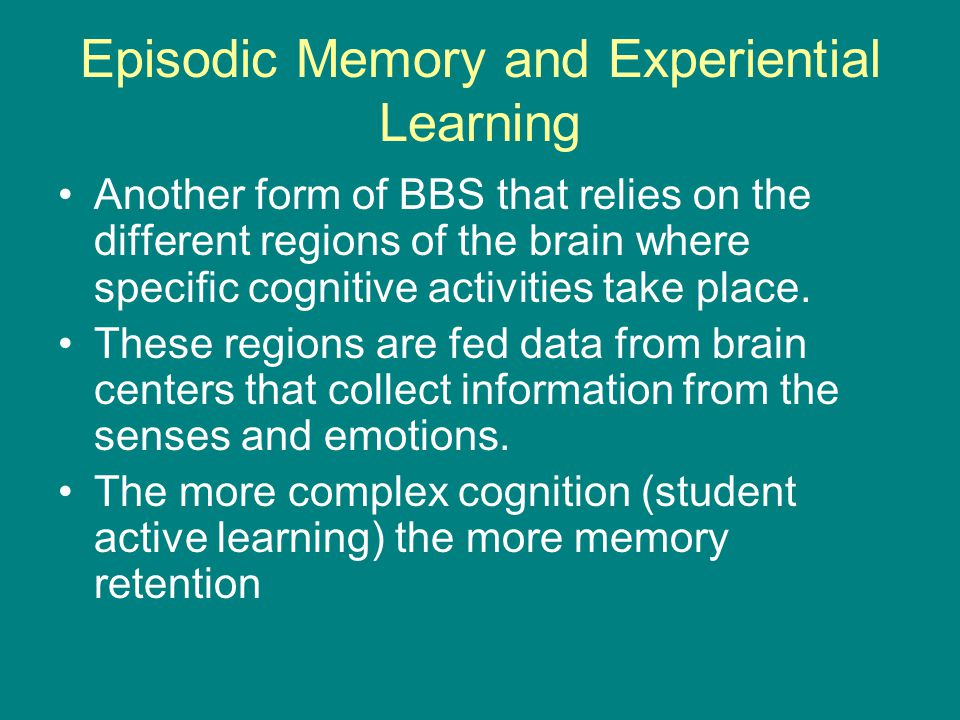 Episodic Memory and Experiential Learning Another form of BBS that relies on the different regions of the brain where specific cognitive activities take place.