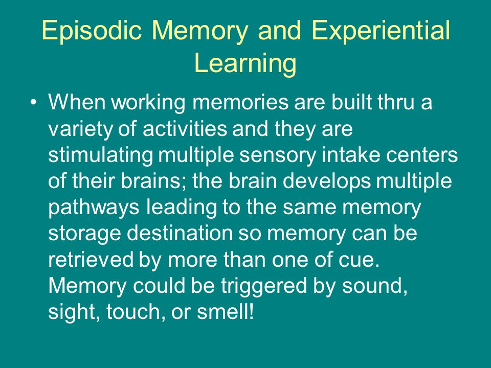 Episodic Memory and Experiential Learning When working memories are built thru a variety of activities and they are stimulating multiple sensory intake centers of their brains; the brain develops multiple pathways leading to the same memory storage destination so memory can be retrieved by more than one of cue.