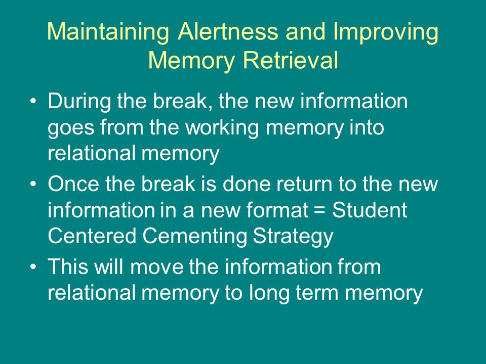 During the break, the new information goes from the working memory into relational memory Once the break is done return to the new information in a new format = Student Centered Cementing Strategy This will move the information from relational memory to long term memory