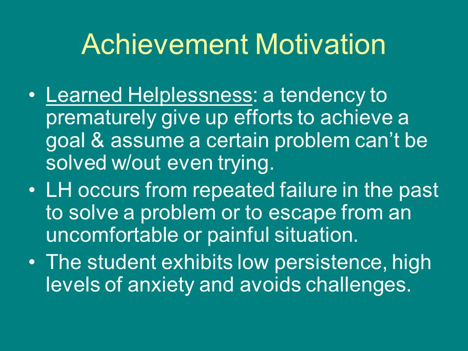 Achievement Motivation Learned Helplessness: a tendency to prematurely give up efforts to achieve a goal & assume a certain problem can't be solved w/out even trying.