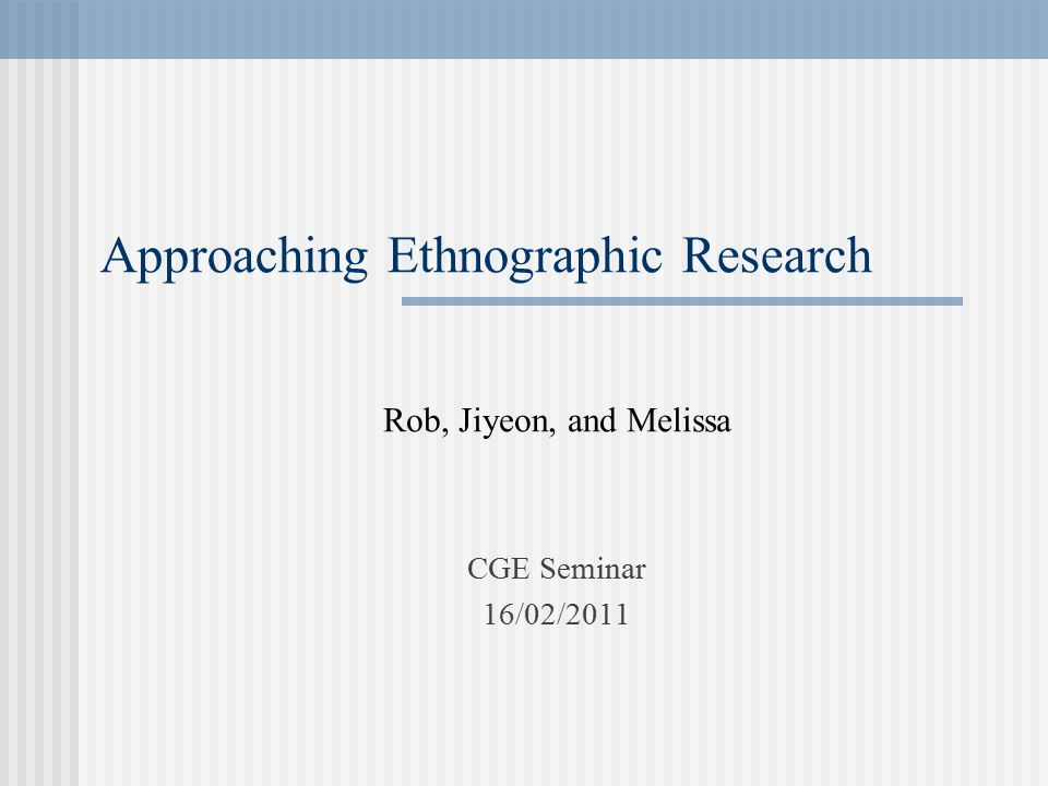 Approaching Ethnographic Research Rob, Jiyeon, and Melissa CGE Seminar 16/02/2011
