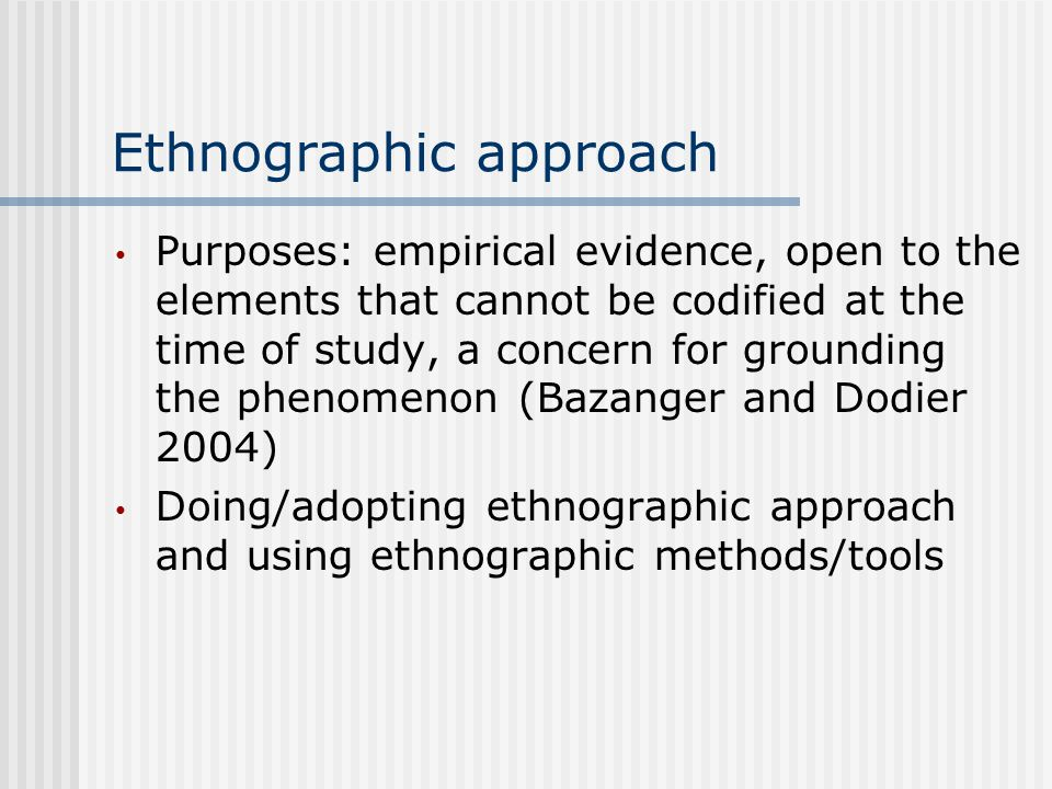 Ethnographic approach Purposes: empirical evidence, open to the elements that cannot be codified at the time of study, a concern for grounding the phenomenon (Bazanger and Dodier 2004) Doing/adopting ethnographic approach and using ethnographic methods/tools