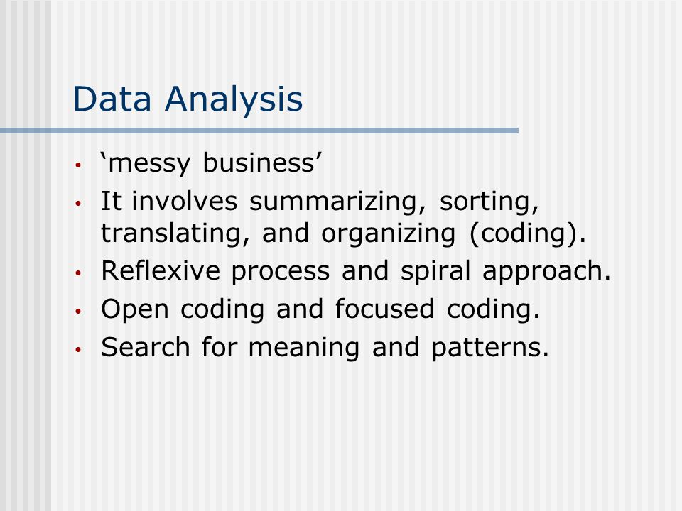 Data Analysis 'messy business' It involves summarizing, sorting, translating, and organizing (coding).