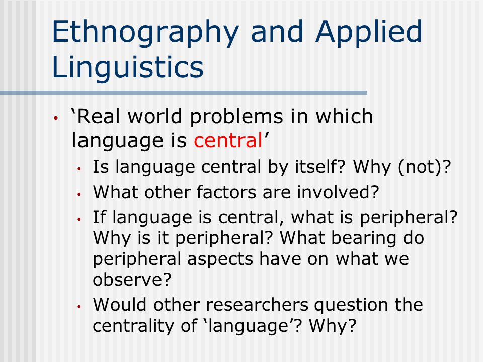 Ethnography and Applied Linguistics 'Real world problems in which language is central' Is language central by itself.