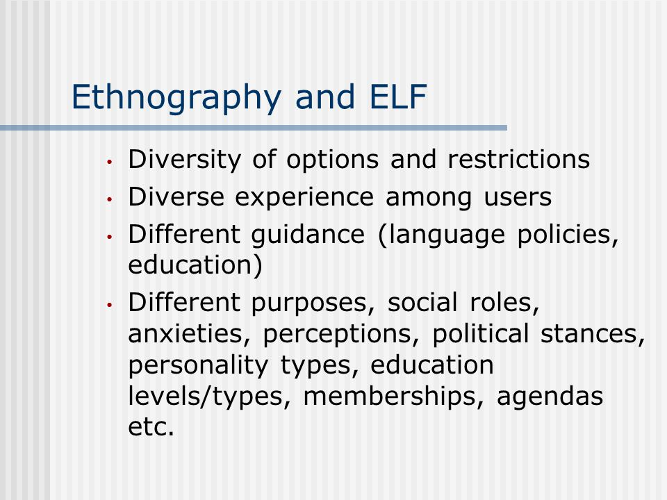 Ethnography and ELF Diversity of options and restrictions Diverse experience among users Different guidance (language policies, education) Different purposes, social roles, anxieties, perceptions, political stances, personality types, education levels/types, memberships, agendas etc.