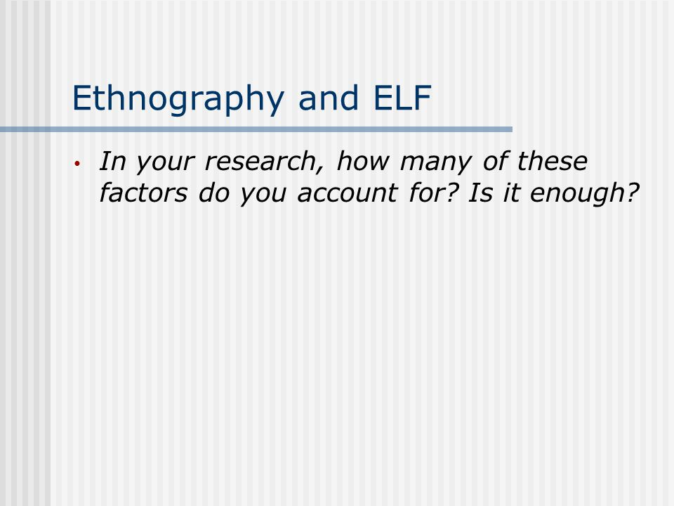 Ethnography and ELF In your research, how many of these factors do you account for Is it enough