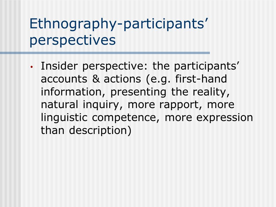 Ethnography-participants' perspectives Insider perspective: the participants' accounts & actions (e.g.