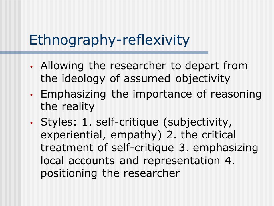 Ethnography-reflexivity Allowing the researcher to depart from the ideology of assumed objectivity Emphasizing the importance of reasoning the reality Styles: 1.