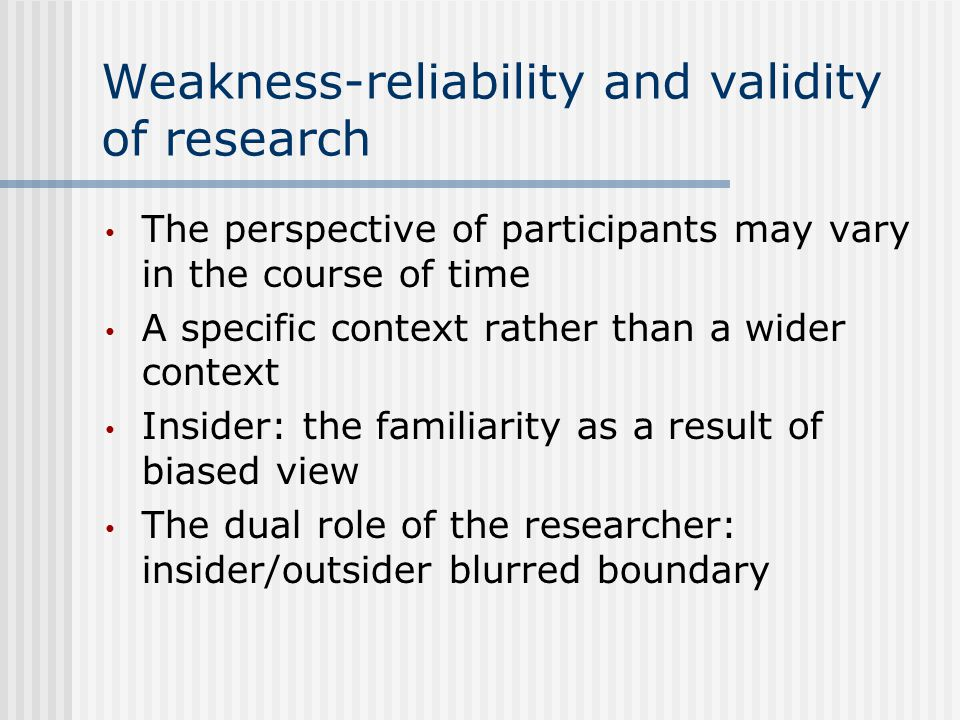 Weakness-reliability and validity of research The perspective of participants may vary in the course of time A specific context rather than a wider context Insider: the familiarity as a result of biased view The dual role of the researcher: insider/outsider blurred boundary