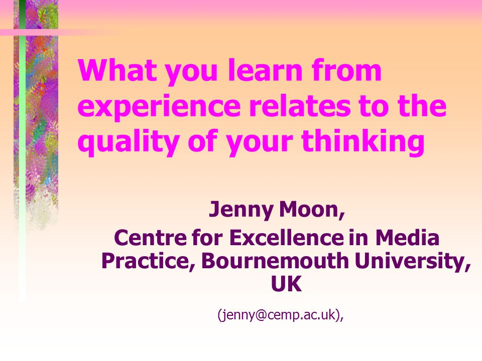 What you learn from experience relates to the quality of your thinking Jenny Moon, Centre for Excellence in Media Practice, Bournemouth University, UK (jenny@cemp.ac.uk),