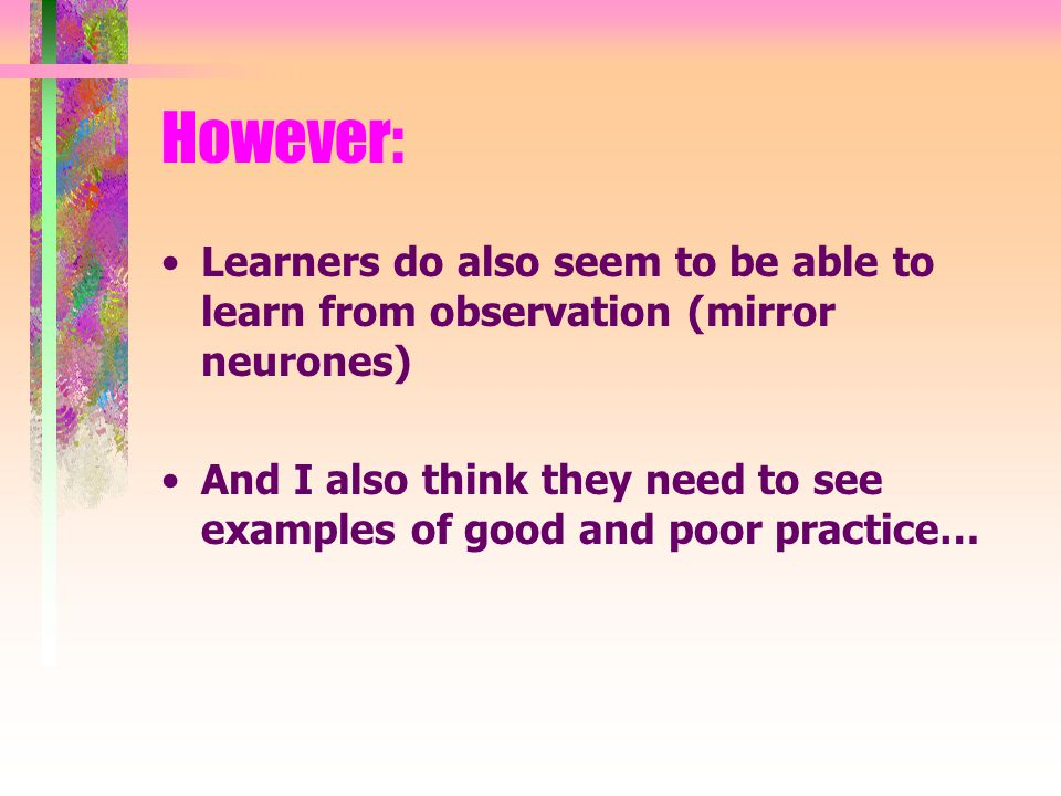 However: Learners do also seem to be able to learn from observation (mirror neurones) And I also think they need to see examples of good and poor practice…