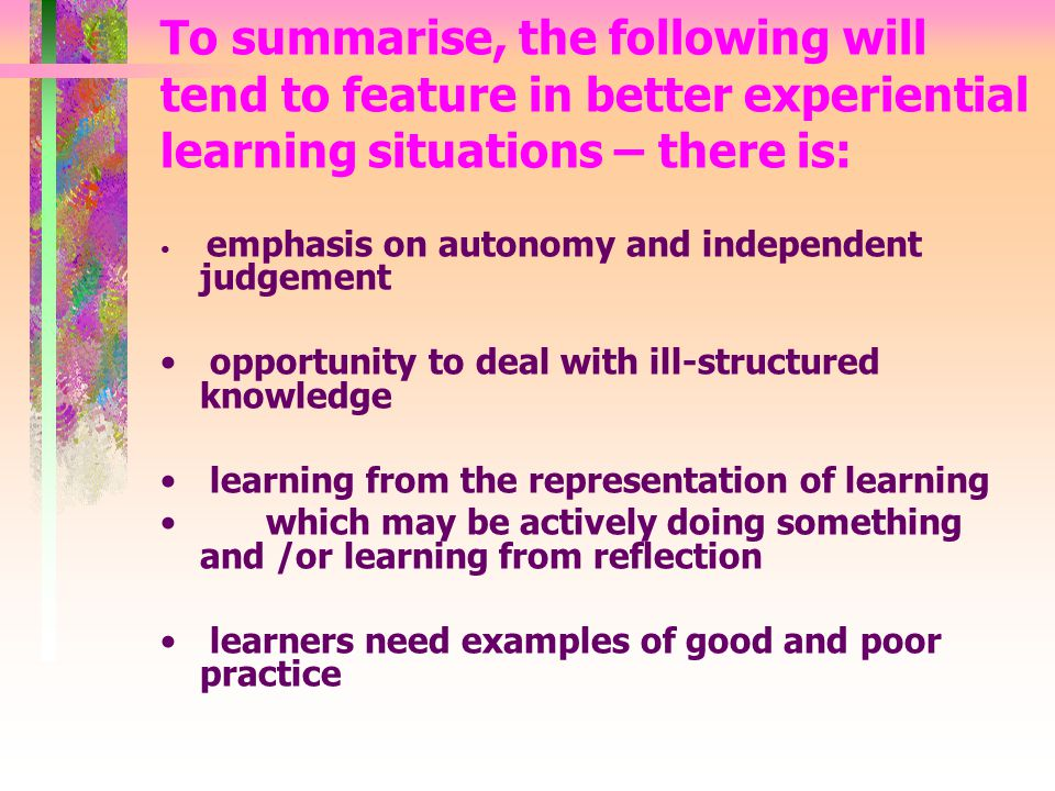 To summarise, the following will tend to feature in better experiential learning situations – there is: emphasis on autonomy and independent judgement opportunity to deal with ill-structured knowledge learning from the representation of learning which may be actively doing something and /or learning from reflection learners need examples of good and poor practice
