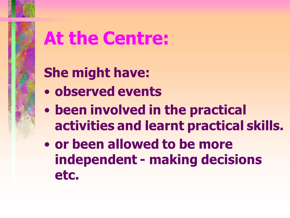 At the Centre: She might have: observed events been involved in the practical activities and learnt practical skills.