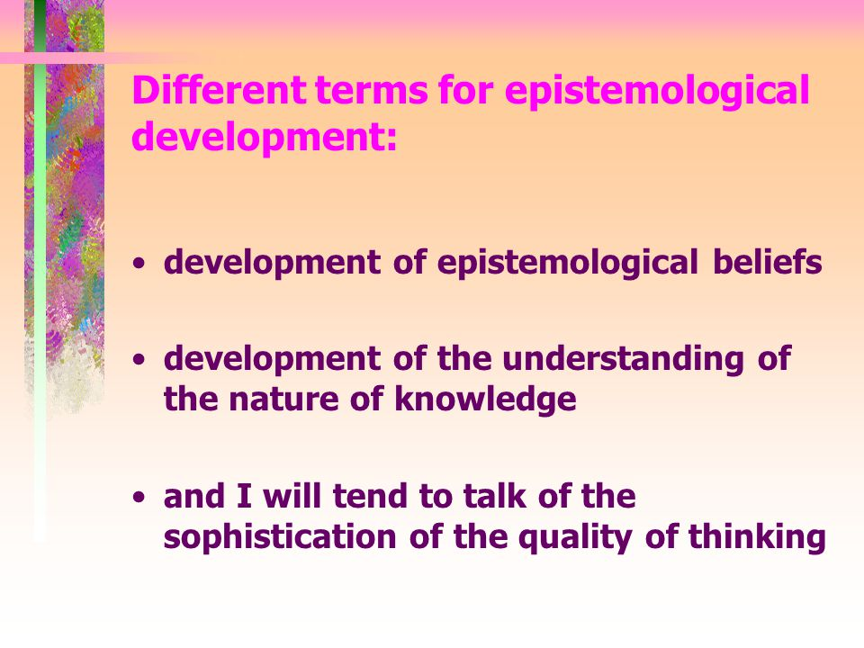 Different terms for epistemological development: development of epistemological beliefs development of the understanding of the nature of knowledge and I will tend to talk of the sophistication of the quality of thinking