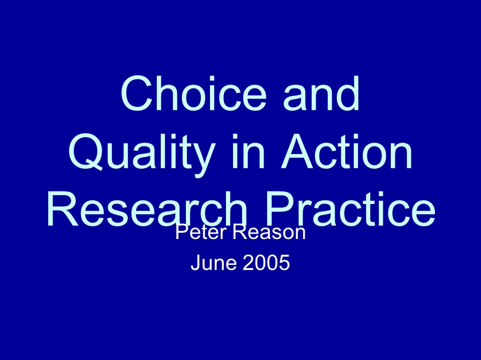 Choice and Quality in Action Research Practice Peter Reason June 2005
