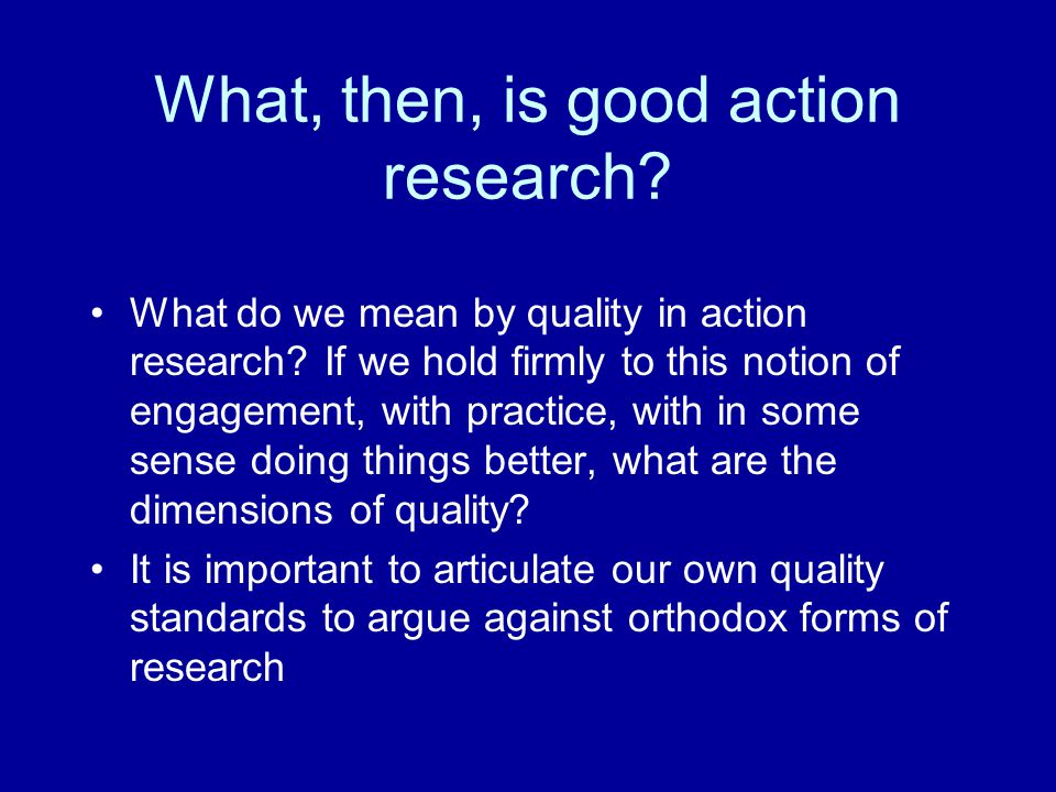 What, then, is good action research. What do we mean by quality in action research.