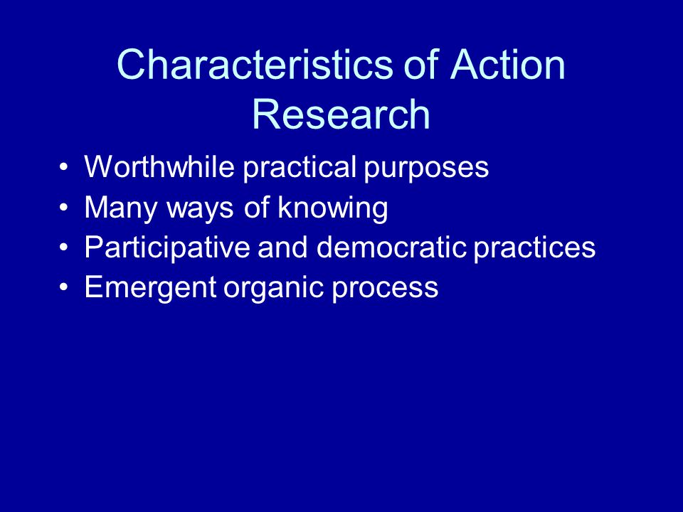 Characteristics of Action Research Worthwhile practical purposes Many ways of knowing Participative and democratic practices Emergent organic process