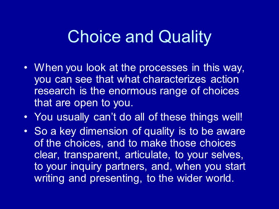 Choice and Quality When you look at the processes in this way, you can see that what characterizes action research is the enormous range of choices that are open to you.