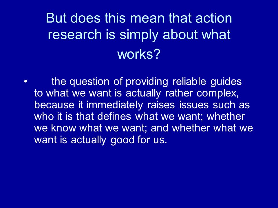But does this mean that action research is simply about what works.