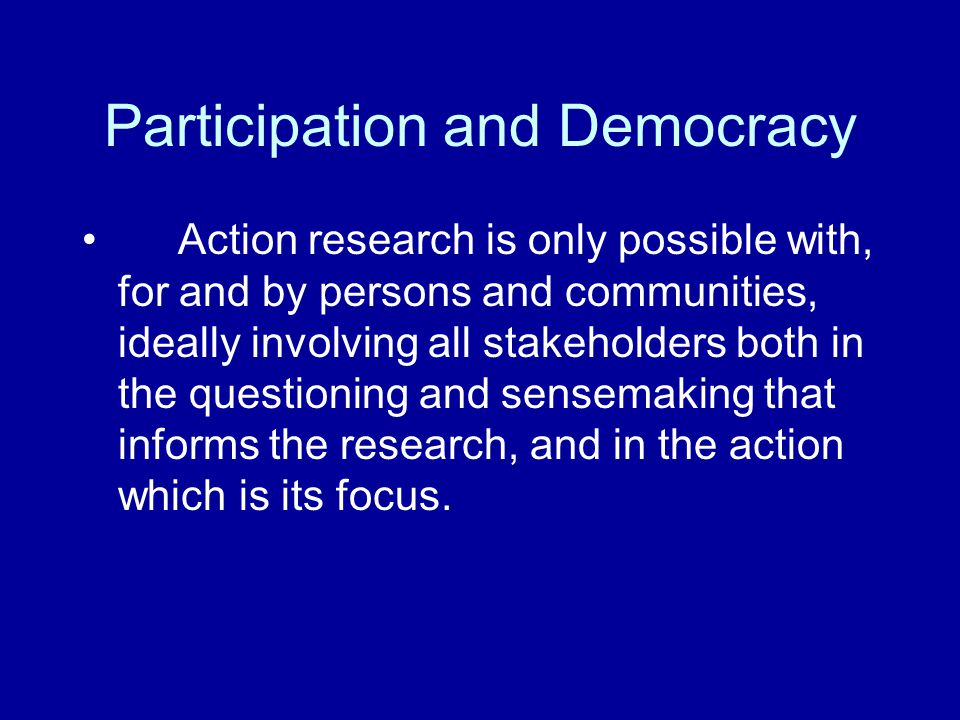 Participation and Democracy Action research is only possible with, for and by persons and communities, ideally involving all stakeholders both in the questioning and sensemaking that informs the research, and in the action which is its focus.