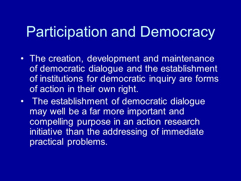 Participation and Democracy The creation, development and maintenance of democratic dialogue and the establishment of institutions for democratic inquiry are forms of action in their own right.