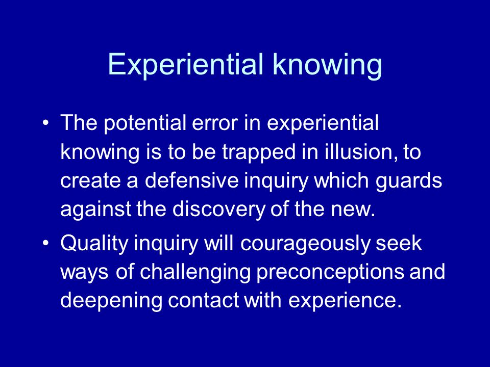 Experiential knowing The potential error in experiential knowing is to be trapped in illusion, to create a defensive inquiry which guards against the discovery of the new.