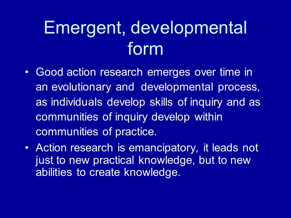 Emergent, developmental form Good action research emerges over time in an evolutionary and developmental process, as individuals develop skills of inquiry and as communities of inquiry develop within communities of practice.