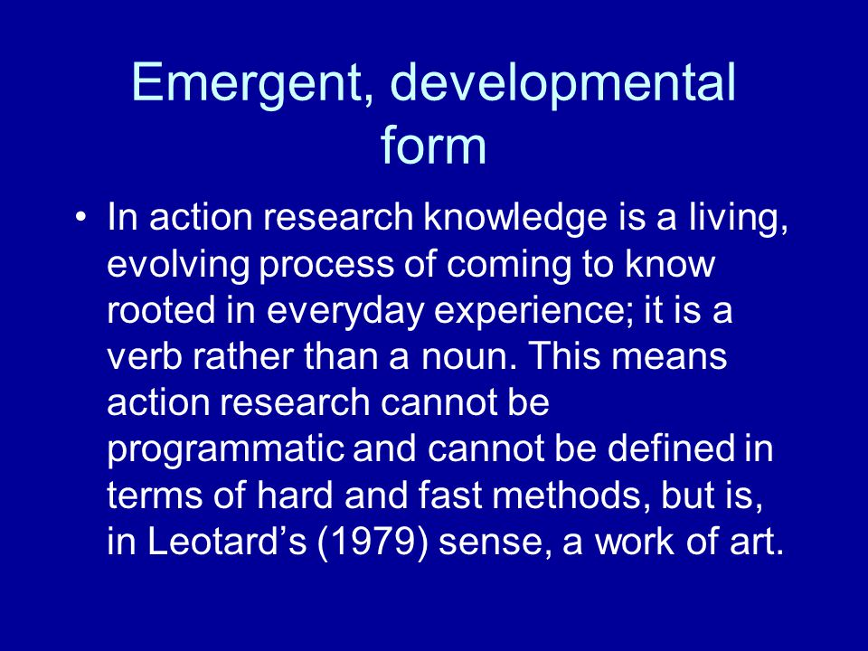 Emergent, developmental form In action research knowledge is a living, evolving process of coming to know rooted in everyday experience; it is a verb rather than a noun.
