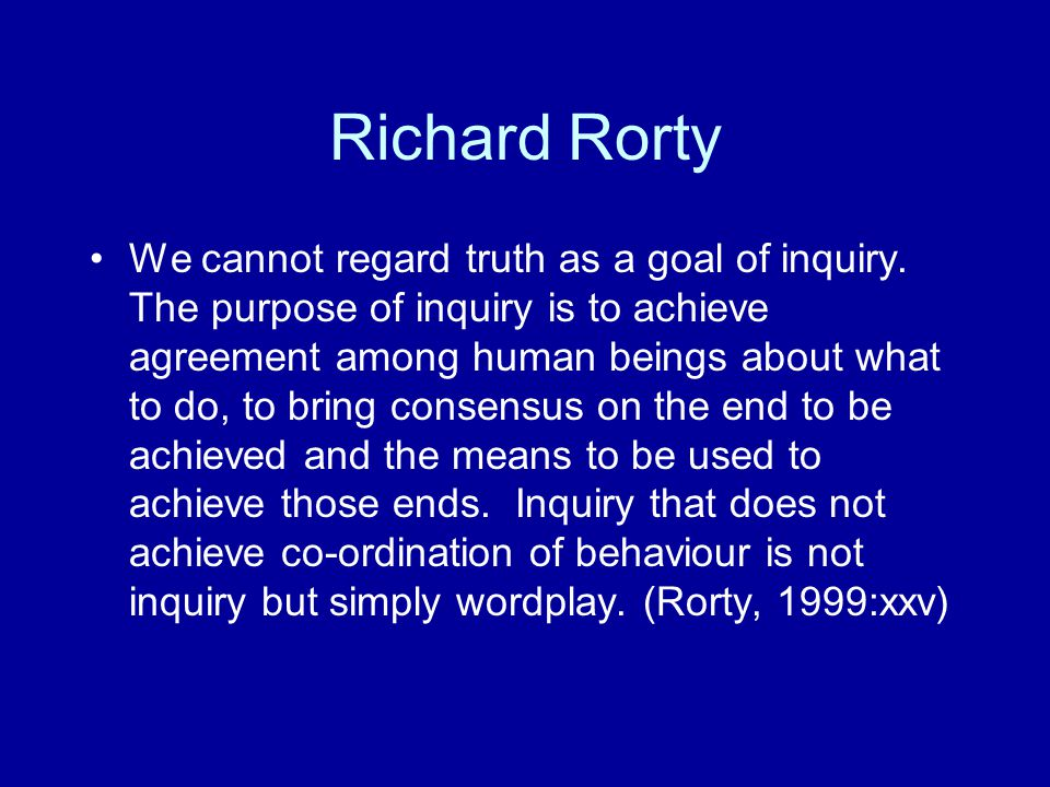 Richard Rorty We cannot regard truth as a goal of inquiry.