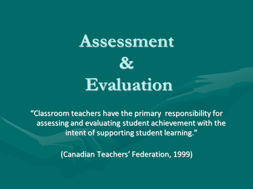 Assessment & Evaluation Classroom teachers have the primary responsibility for assessing and evaluating student achievement with the intent of supporting student learning. (Canadian Teachers' Federation, 1999)