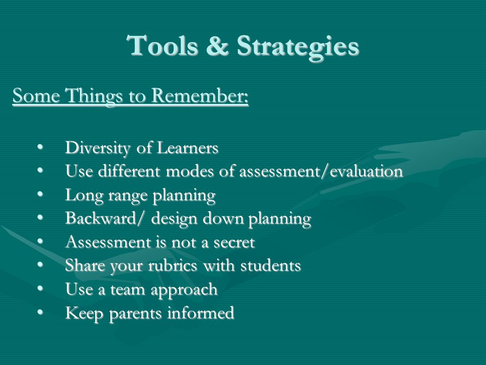 Tools & Strategies Some Things to Remember: Diversity of Learners Diversity of Learners Use different modes of assessment/evaluation Use different modes of assessment/evaluation Long range planning Long range planning Backward/ design down planning Backward/ design down planning Assessment is not a secret Assessment is not a secret Share your rubrics with students Share your rubrics with students Use a team approach Use a team approach Keep parents informed Keep parents informed