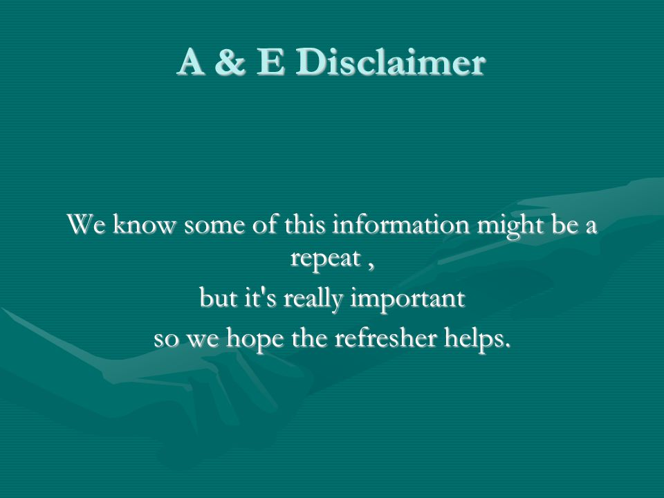 A & E Disclaimer We know some of this information might be a repeat, but it s really important so we hope the refresher helps.