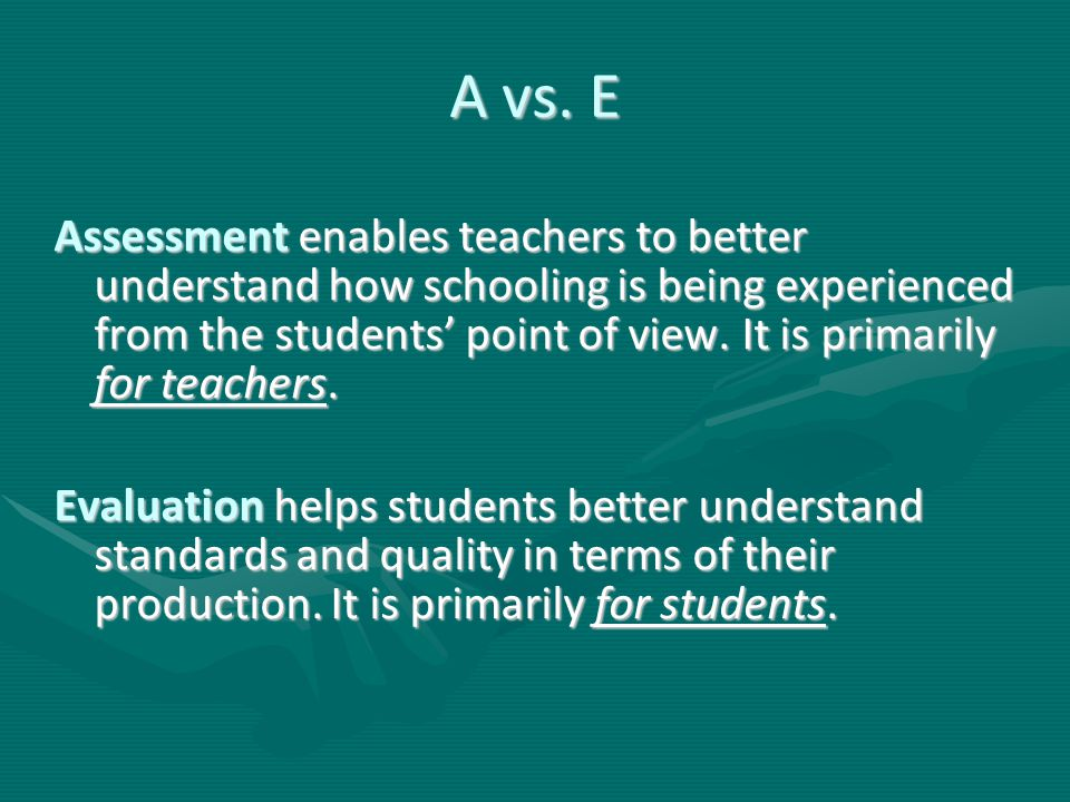 A vs. E Assessment enables teachers to better understand how schooling is being experienced from the students' point of view. It is primarily for teac
