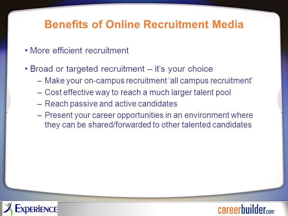 Benefits of Online Recruitment Media More efficient recruitment Broad or targeted recruitment – it's your choice –Make your on-campus recruitment 'all campus recruitment' –Cost effective way to reach a much larger talent pool –Reach passive and active candidates –Present your career opportunities in an environment where they can be shared/forwarded to other talented candidates