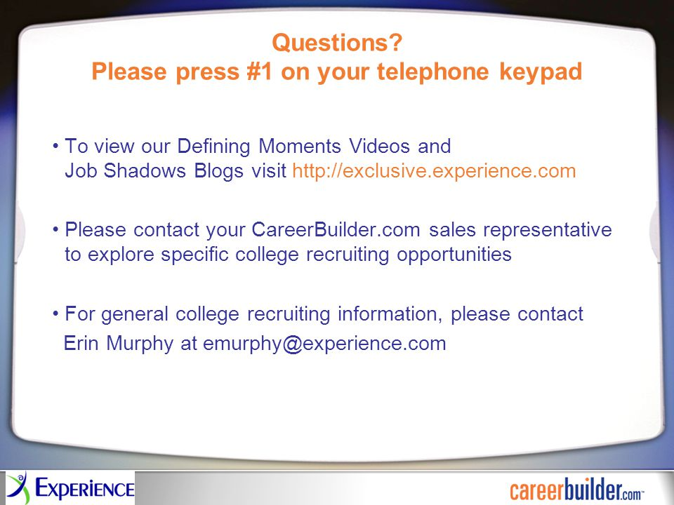 Questions? Please press #1 on your telephone keypad To view our Defining Moments Videos and Job Shadows Blogs visit http://exclusive.experience.com Pl