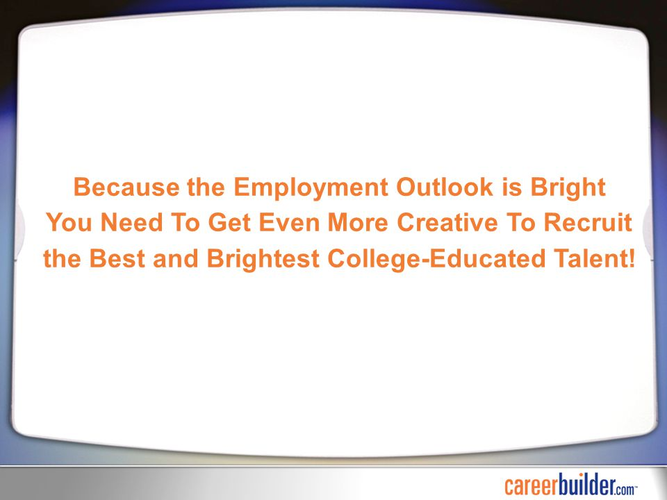 Because the Employment Outlook is Bright You Need To Get Even More Creative To Recruit the Best and Brightest College-Educated Talent!