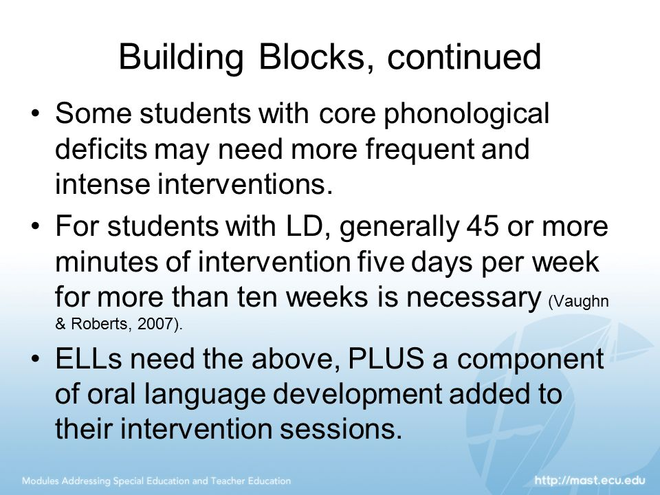 Building Blocks, continued Some students with core phonological deficits may need more frequent and intense interventions. For students with LD, gener