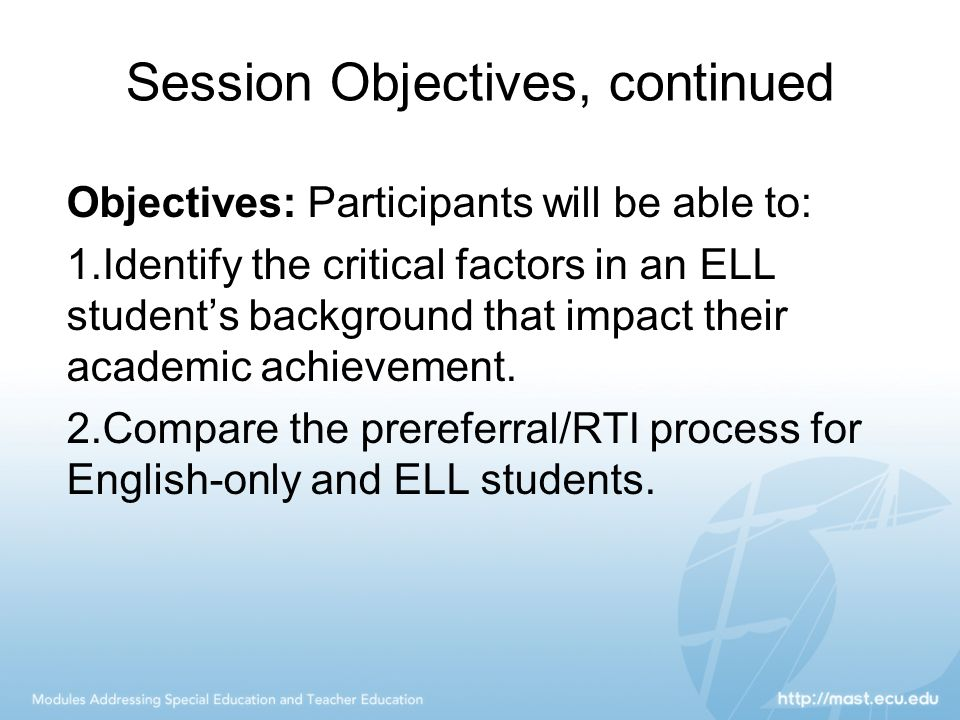 Session Objectives, continued Objectives: Participants will be able to: 1.Identify the critical factors in an ELL student's background that impact the