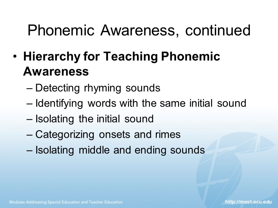 Phonemic Awareness, continued Hierarchy for Teaching Phonemic Awareness –Detecting rhyming sounds –Identifying words with the same initial sound –Isol