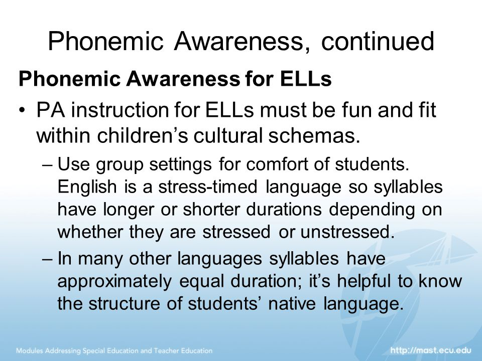 Phonemic Awareness, continued Phonemic Awareness for ELLs PA instruction for ELLs must be fun and fit within children's cultural schemas. –Use group s