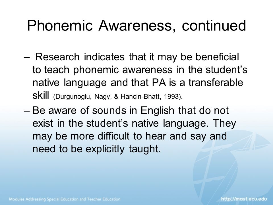 Phonemic Awareness, continued – Research indicates that it may be beneficial to teach phonemic awareness in the student's native language and that PA