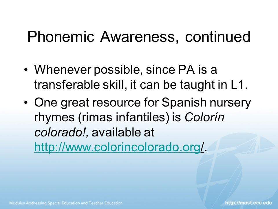 Phonemic Awareness, continued Whenever possible, since PA is a transferable skill, it can be taught in L1. One great resource for Spanish nursery rhym