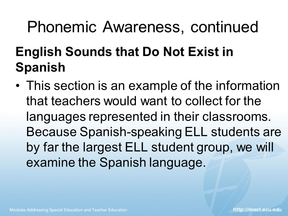 Phonemic Awareness, continued English Sounds that Do Not Exist in Spanish This section is an example of the information that teachers would want to co