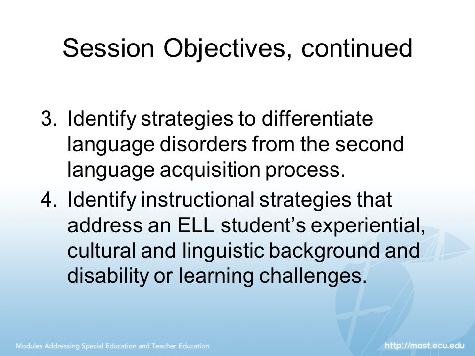 Session Objectives, continued 3.Identify strategies to differentiate language disorders from the second language acquisition process. 4.Identify instr