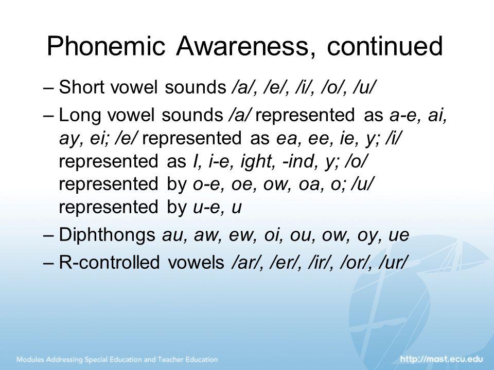 Phonemic Awareness, continued –Short vowel sounds /a/, /e/, /i/, /o/, /u/ –Long vowel sounds /a/ represented as a-e, ai, ay, ei; /e/ represented as ea