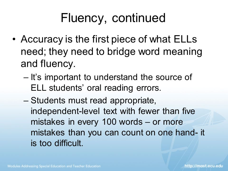 Fluency, continued Accuracy is the first piece of what ELLs need; they need to bridge word meaning and fluency. –It's important to understand the sour