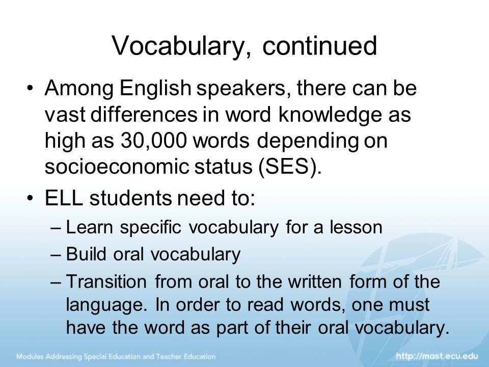 Vocabulary, continued Among English speakers, there can be vast differences in word knowledge as high as 30,000 words depending on socioeconomic statu
