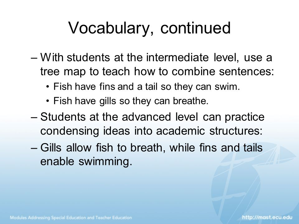 Vocabulary, continued –With students at the intermediate level, use a tree map to teach how to combine sentences: Fish have fins and a tail so they ca