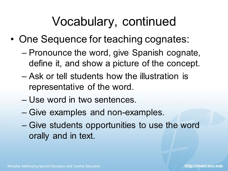 Vocabulary, continued One Sequence for teaching cognates: –Pronounce the word, give Spanish cognate, define it, and show a picture of the concept. –As
